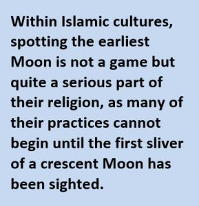 Within Islamic cultures, spotting the earliest Moon is not a game but quite a serious part of their religion, as many of their practices cannot begin until the first sliver of a crescent Moon has been sighted.