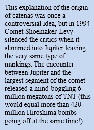 This explanation of the origin of catenas was once a controversial idea, but in 1994 Comet Shoemaker-Levy silenced the critics when it slammed into Jupiter leaving the very same type of markings