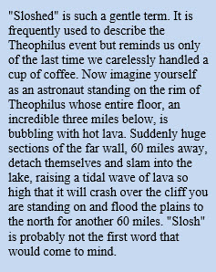 """Sloshed"" is such a gentle term. It is frequently used to describe the Theophilus event but reminds us only of the last time we carelessly handled a cup of coffee. Now imagine yourself as an astronaut standing on the rim of Theophilus whose entire floor, an incredible three miles below, is bubbling with hot lava. Suddenly huge sections of the far wall, 60 miles away, detach themselves and slam into the lake, raising a tidal wave of lava so high that it will crash over the cliff you are standing on and flood the plains to the north for another 60 miles. ""Slosh"" is probably not the first word that would come to mind."