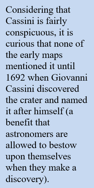 Considering that Cassini is fairly conspicuous, it is curious that none of the early maps mentioned it until 1692 when Giovanni Cassini discovered the crater and named it after himself.